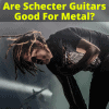 Are Schecter Guitars Good For Metal