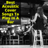 Best Acoustic Cover Songs To Play In A Bar