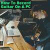 How To Record Guitar On PC