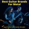 Best Guitar Brands For Metal