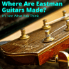 Where Are Eastman Guitars Made
